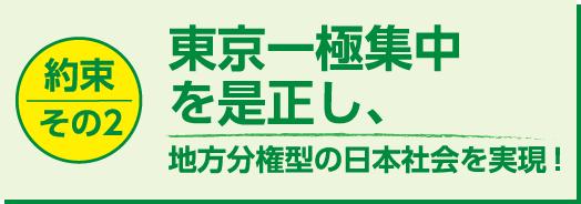 【約束その2】東京一極集中を是正し、地方分権型の日本社会を実現!